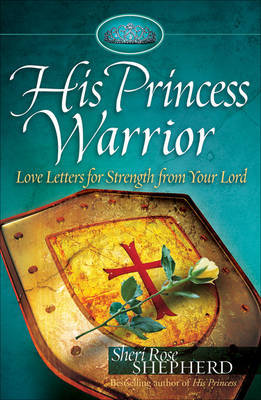 His Princess Warrior: Love Letters for Strength from Your Lord by Sheri Rose Shepherd
