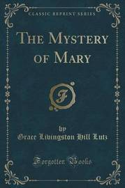 The Mystery of Mary (Classic Reprint) by Grace Livingston Hill Lutz