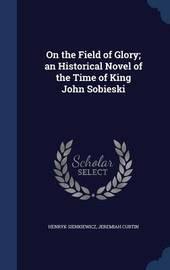 On the Field of Glory; An Historical Novel of the Time of King John Sobieski by Henryk Sienkiewicz