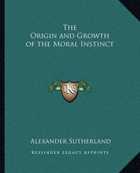 The Origin and Growth of the Moral Instinct by Alexander Sutherland