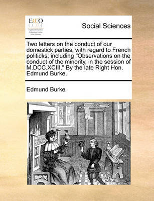 Two Letters on the Conduct of Our Domestick Parties, with Regard to French Politicks; Including Observations on the Conduct of the Minority, in the Session of M.DCC.XCIII. by the Late Right Hon. Edmund Burke. by Edmund Burke