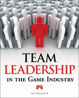 Team Leadership in the Game Industry by Seth Spaulding