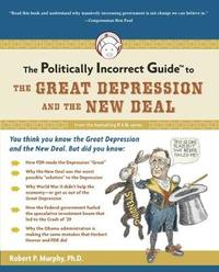 The Politically Incorrect Guide to the Great Depression and the New Deal by Robert Murphy