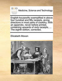 English Housewifry Exemplified in Above Four Hundred and Fifty Receipts, Giving Directions in Most Parts of Cookery; With an Appendix, Never Before Printed, Containing Upwards of Sixty Receipts, ... the Eighth Edition, Corrected. by Elizabeth Moxon