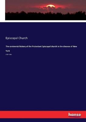 The centennial history of the Protestant Episcopal church in the diocese of New York by Episcopal Church