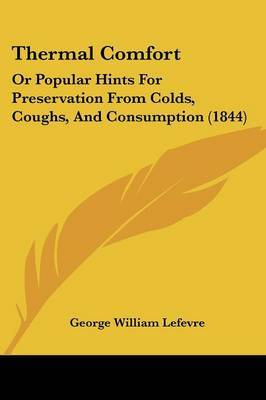 Thermal Comfort: Or Popular Hints For Preservation From Colds, Coughs, And Consumption (1844) by George William Lefevre image