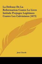 La Defense de La Reformation Contre Le Livre Intitule Prejugez Legitimes Contre Les Calvinistes (1673) by Jean Claude