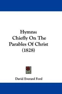 Hymns: Chiefly On The Parables Of Christ (1828) by David Everard Ford