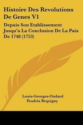 Histoire Des Revolutions De Genes V1: Depuis Son Etablissement Jusqu'a La Conclusion De La Paix De 1748 (1753) by Louis-Georges-Oudard Feudrix Bequigny