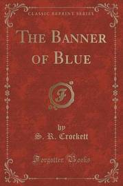 The Banner of Blue (Classic Reprint) by S.R. Crockett