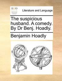 The Suspicious Husband. a Comedy. by Dr Benj. Hoadly by Benjamin Hoadly