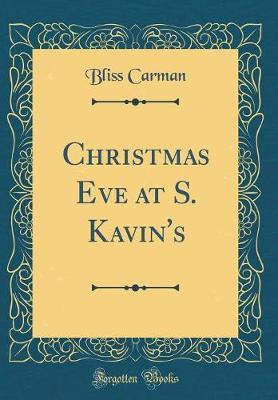 Christmas Eve at S. Kavin's (Classic Reprint) by Bliss Carman
