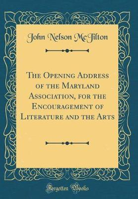 The Opening Address of the Maryland Association, for the Encouragement of Literature and the Arts (Classic Reprint) by John Nelson McJilton