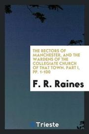 The Rectors of Manchester, and the Wardens of the Collegiate Church of That Town. Part I, Pp. 1-100 by F R Raines