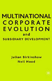 Multinational Corporate Evolution and Subsidiary Development by Julian Birkinshaw