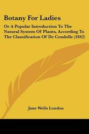 Botany For Ladies: Or A Popular Introduction To The Natural System Of Plants, According To The Classification Of De Condolle (1842) by Jane Wells Loudon image