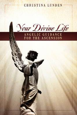 Your Divine Life: Angelic Guidance for the Ascension by Christina Lunden image