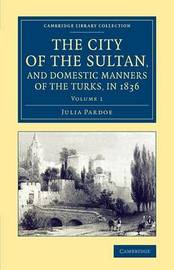 The The City of the Sultan, and Domestic Manners of the Turks, in 1836 2 Volume Set The City of the Sultan, and Domestic Manners of the Turks, in 1836: Volume 1 by Julia Pardoe