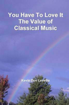 You Have to Love it the Value of Classical Music by Kevin Don Levellie image