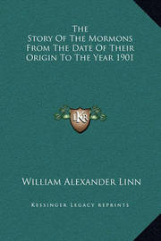 The Story of the Mormons from the Date of Their Origin to the Year 1901 by William Alexander Linn