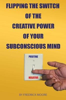 Flipping the Switch of the Creative Power of Your Subconscious Mind by Fredrick Moore
