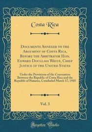 Documents Annexed to the Argument of Costa Rica, Before the Arbitrator Hon. Edward Douglass White, Chief Justice of the United States, Vol. 3 by Costa Rica