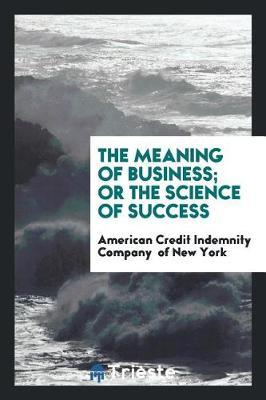 The Meaning of Business; Or the Science of Success by American Credit Indemnity C Of New York