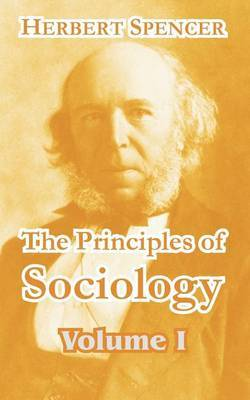 The Principles of Sociology (Volume I) by Herbert Spencer