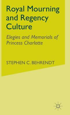 Royal Mourning and Regency Culture by S. Behrendt