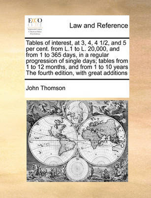 Tables of Interest, at 3, 4, 4 1/2, and 5 Per Cent. from L.1 to L. 20,000, and from 1 to 365 Days, in a Regular Progression of Single Days; Tables from 1 to 12 Months, and from 1 to 10 Years the Fourth Edition, with Great Additions by John Thomson