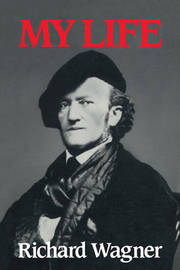 Richard Wagner: My Life by Richard Wagner