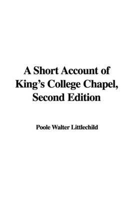 A Short Account of King's College Chapel, Second Edition by Poole Walter Littlechild image