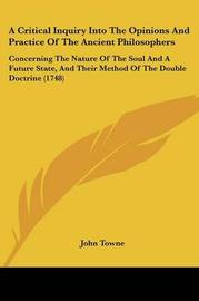 A Critical Inquiry Into The Opinions And Practice Of The Ancient Philosophers: Concerning The Nature Of The Soul And A Future State, And Their Method Of The Double Doctrine (1748) by John Towne