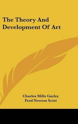 The Theory And Development Of Art by Charles Mills Gayley