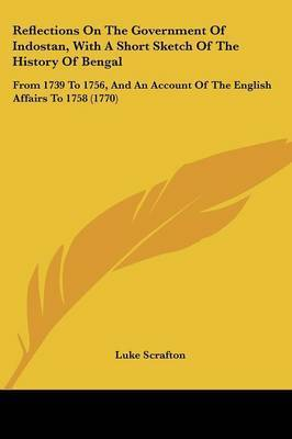 Reflections On The Government Of Indostan, With A Short Sketch Of The History Of Bengal: From 1739 To 1756, And An Account Of The English Affairs To 1758 (1770) by Luke Scrafton