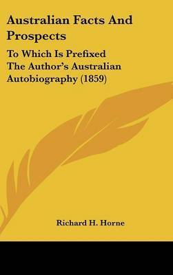 Australian Facts And Prospects: To Which Is Prefixed The Author's Australian Autobiography (1859) by Richard H Horne