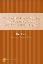 Jews, Christian Society, and Royal Power in Medieval Barcelona by Elka Klein