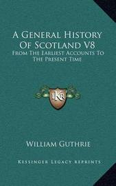 A General History of Scotland V8: From the Earliest Accounts to the Present Time by William Guthrie