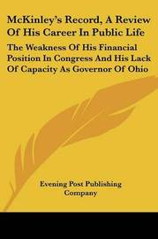 McKinley's Record, a Review of His Career in Public Life: The Weakness of His Financial Position in Congress and His Lack of Capacity as Governor of Ohio by Post Publishing Company Evening Post Publishing Company image