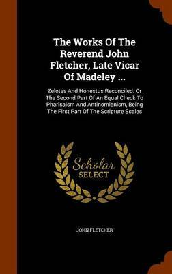 The Works of the Reverend John Fletcher, Late Vicar of Madeley ... by John Fletcher image