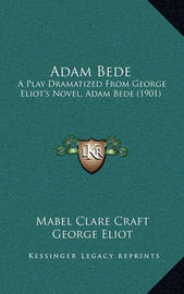 Adam Bede: A Play Dramatized from George Eliot's Novel, Adam Bede (1901) by George Eliot