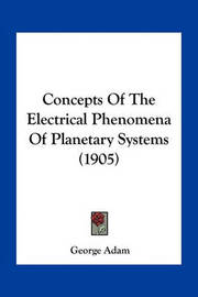 Concepts of the Electrical Phenomena of Planetary Systems (1905) by George Adam