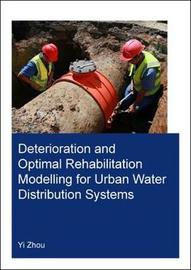 Deterioration and Optimal Rehabilitation Modelling for Urban Water Distribution Systems by Yi Zhou