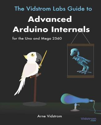 The Vidstrom Labs Guide to Advanced Arduino Internals for the Uno and Mega 2560 by Arne Vidstrom