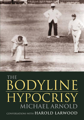 The Bodyline Hypocrisy: Conversations with Harold Larwood by Michael Arnold