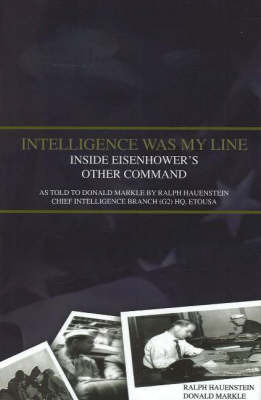 Intelligence Was My Line: Inside Eisenhower's Other Command. As Told to Donald Markle by Ralph Hauenstein Chief Intelligence Branch (G2) HQ, Etousa: As Told to Donald Markle by Ralph Hauenstein, Chief Intelligence Branch (G2) HQ, Etousa by Ralph Hauenstein