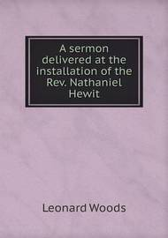 A Sermon Delivered at the Installation of the REV. Nathaniel Hewit by Leonard Woods