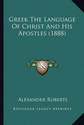 Greek the Language of Christ and His Apostles (1888) by Rev Alexander Roberts, PhD