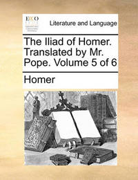 The Iliad of Homer. Translated by Mr. Pope. Volume 5 of 6 by Homer