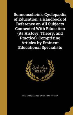 Sonnenschein's Cyclopaedia of Education; A Handbook of Reference on All Subjects Connected with Education (Its History, Theory, and Practice), Comprising Articles by Eminent Educational Specialists image